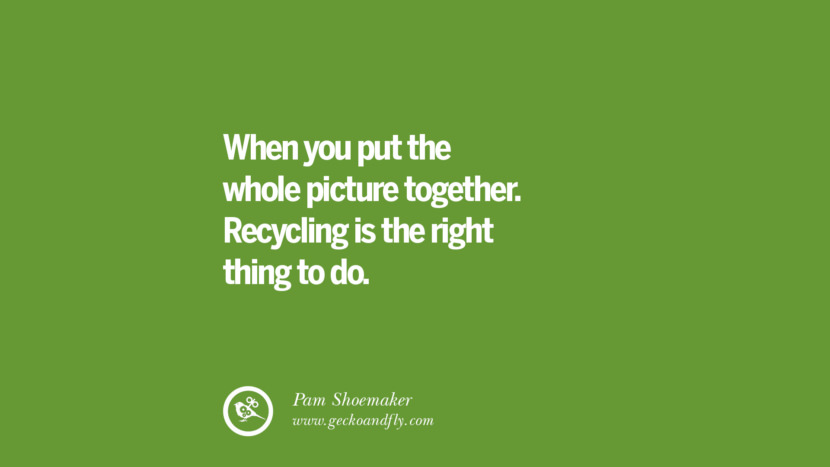 When you put the whole picture together. Recycling is the right thing to do. - Pam Shoemaker Sustainability Quotes On Recycling, Energy, Ecology, And Biodiversity