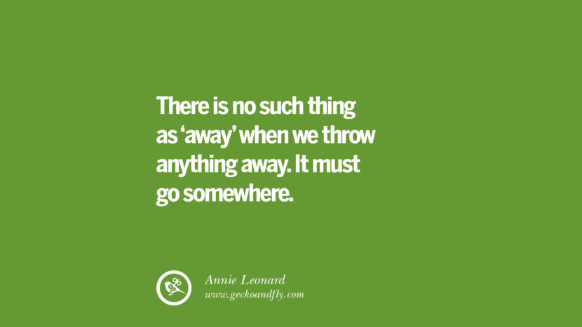 There is no such thing as 'away' when we throw anything away. It must go somewhere. - Annie Leonard Sustainability Quotes On Recycling, Energy, Ecology, And Biodiversity