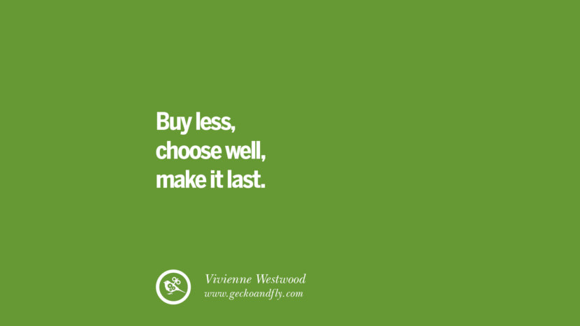Buy less, choose well, make it last. – Vivienne Westwood Sustainability Quotes On Recycling, Energy, Ecology, And Biodiversity
