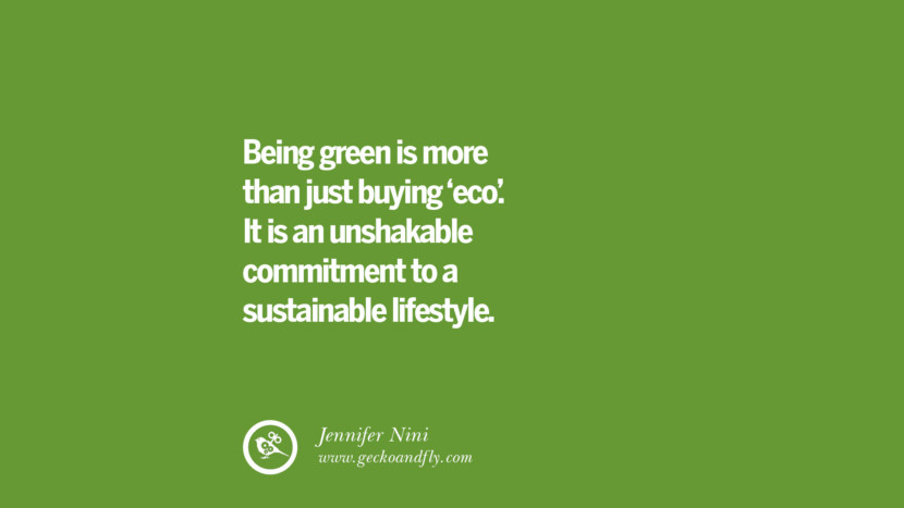 Being green is more than just buying 'eco'. It is an unshakable commitment to a sustainable lifestyle. – Jennifer Nini Sustainability Quotes On Recycling, Energy, Ecology, And Biodiversity