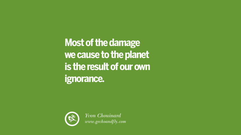 Most of the damage we cause to the planet is the result of our own ignorance. – Yvon Chouinard Sustainability Quotes On Recycling, Energy, Ecology, And Biodiversity