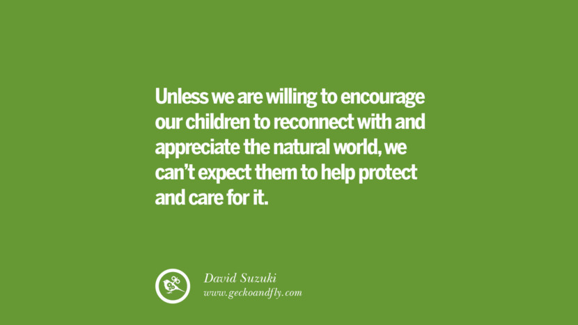 Unless we are willing to encourage our children to reconnect with and appreciate the natural world, we can't expect them to help protect and care for it. – David Suzuki Sustainability Quotes On Recycling, Energy, Ecology, And Biodiversity