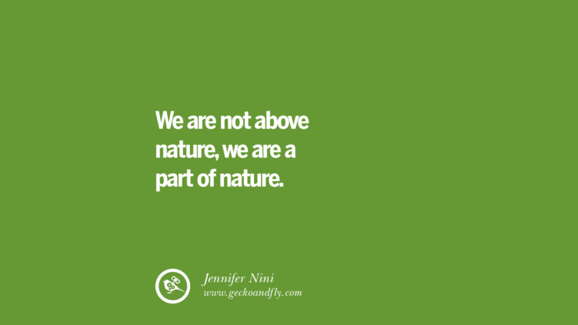 We are not above nature, we are a part of nature. – Jennifer Nini Sustainability Quotes On Recycling, Energy, Ecology, And Biodiversity