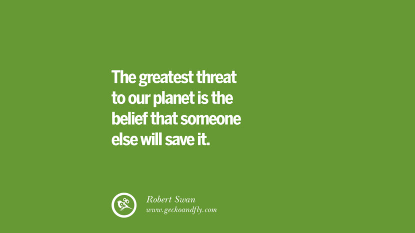 The greatest threat to our planet is the belief that someone else will save it. – Robert Swan Sustainability Quotes On Recycling, Energy, Ecology, And Biodiversity