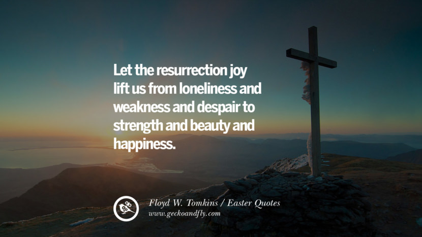 Let the resurrection joy lift us from loneliness and weakness and despair to strength and beauty and happiness. - Floyd W. Tomkins Easter Quotes