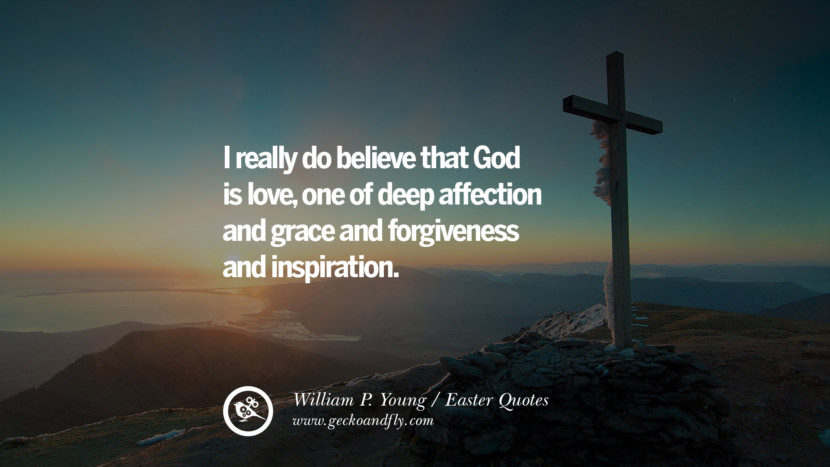 I really do believe that God is love, one of deep affection and grace and forgiveness and inspiration. - William P. Young Easter Quotes