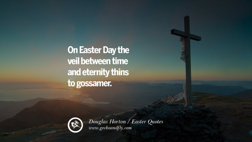 On Easter Day the veil between time and eternity thins to gossamer. - Douglas Horton Easter Quotes