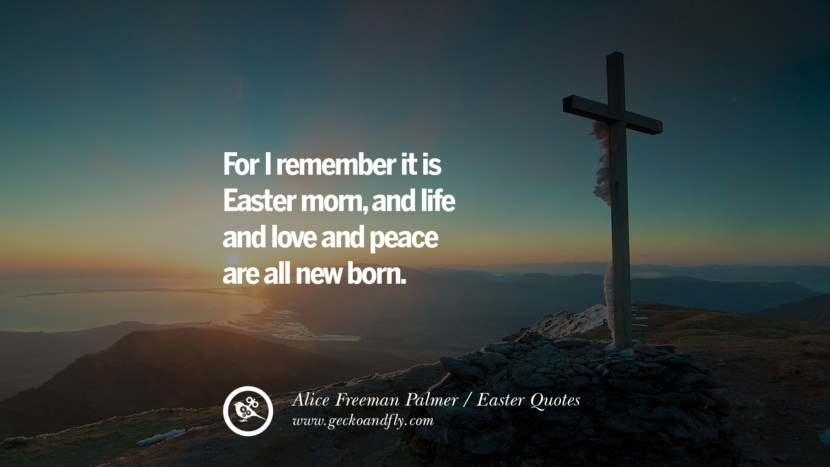 For I remember it is Easter morn, and life and love and peace are all new born. - Alice Freeman Palmer Easter Quotes