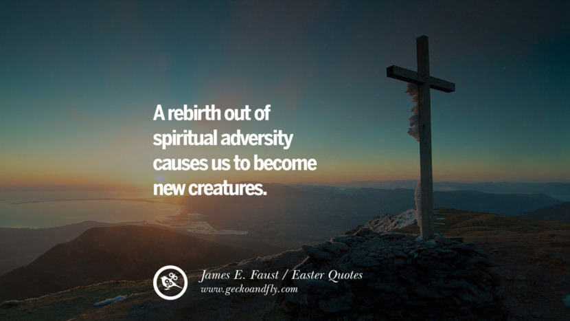 A rebirth out of spiritual adversity causes us to become new creatures. - James E. Faust Easter Quotes