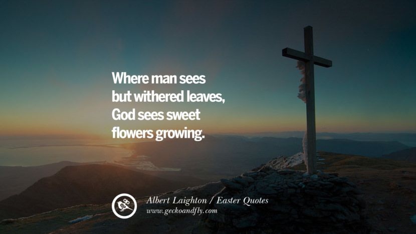 Where man sees but withered leaves, God sees sweet flowers growing. - Albert Laighton Easter Quotes