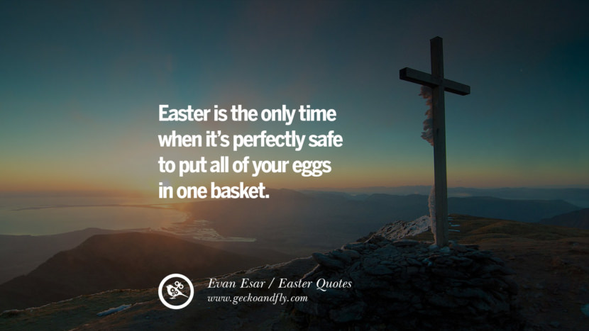Easter is the only time when it's perfectly safe to put all of your eggs in one basket. - Evan Esar Easter Quotes