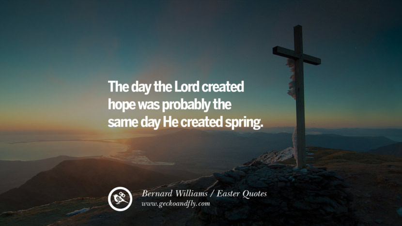 The day the Lord created hope was probably the same day He created spring. - Bernard Williams Easter Quotes