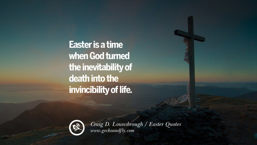 Easter is a time when God turned the inevitability of death into the invincibility of life. - Craig D. Lounsbrough Easter Quotes