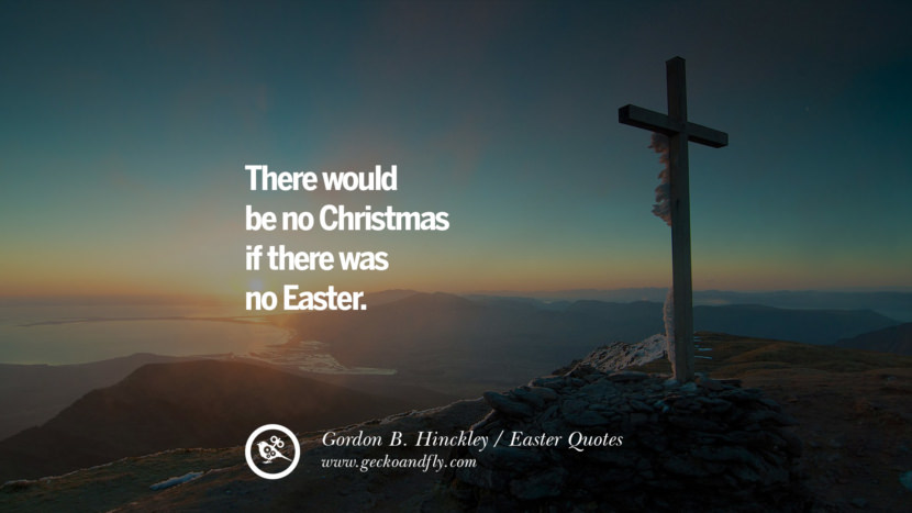 There would be no Christmas if there was no Easter. - Gordon B. Hinckley Easter Quotes