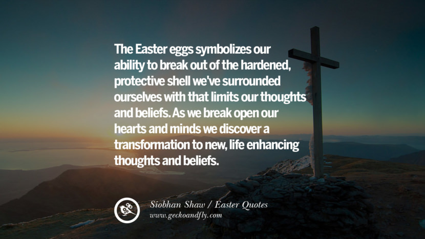 The Easter eggs symbolizes our ability to break out of the hardened, protective shell we've surrounded ourselves with that limits our thoughts and beliefs. As we break open our hearts and minds we discover a transformation to new, life enhancing thoughts and beliefs. - Siobhan Shaw Easter Quotes