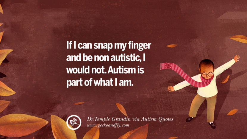 If I can snap my finger and be non autistic, I would not. Autism is part of what I am. - Dr.Temple Grandin