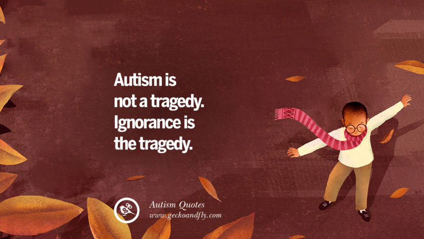 Autism is not a tragedy. Ignorance is the tragedy.