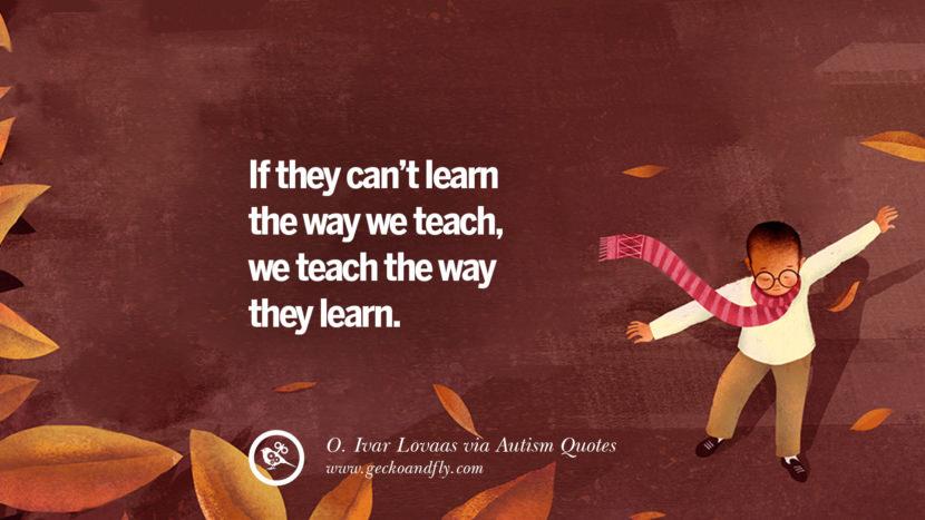 If they can't learn the way we teach, we teach the way they learn. - O.Ivar Lovaas