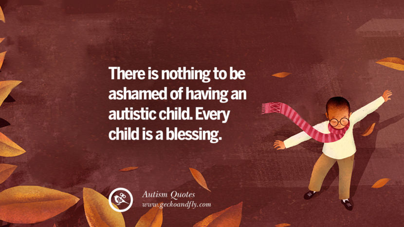 There is nothing to be ashamed of having an autistic child. Every child is a blessing.