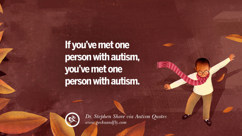 If you've met one person with autism, you've met one person with autism. - Dr. Stephen Shore