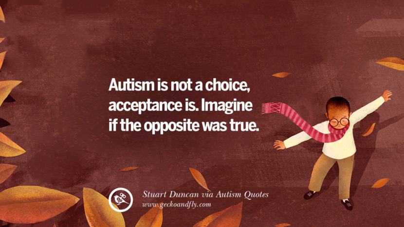 Autism is not a choice, acceptance is. Imagine if the opposite was true. - Stuart Duncan