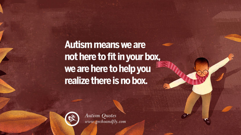 Autism means we are not here to fit in your box, we are here to help you realize there is no box.