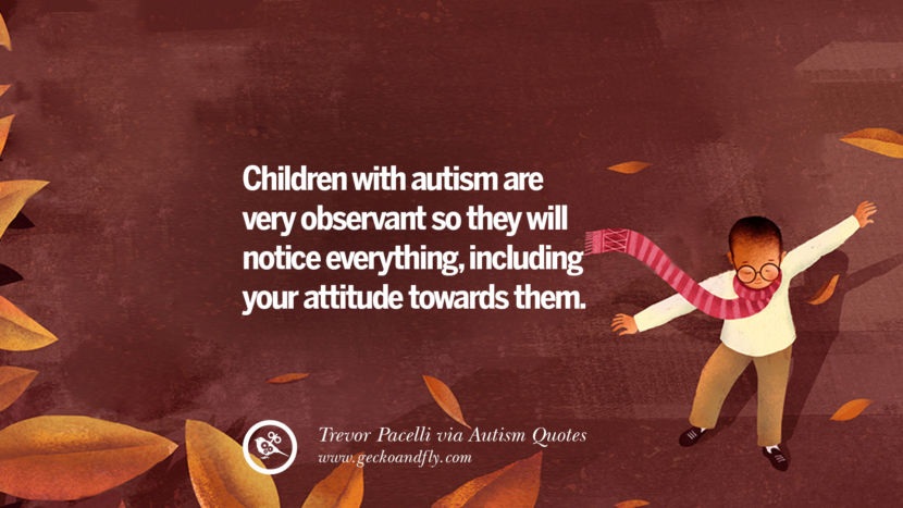 Children with autism are very observant so they will notice everything, including your attitude towards them. - Trevor Pacelli