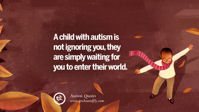 A child with autism is not ignoring you, they are simply waiting for you to enter their world.