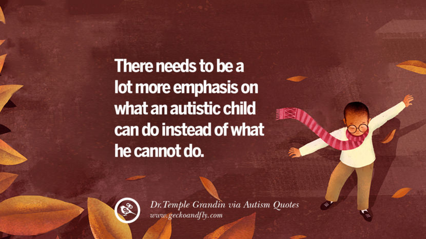 There needs to be a lot more emphasis on what an autistic child can do instead of what he cannot do. - Dr. Temple Grandin