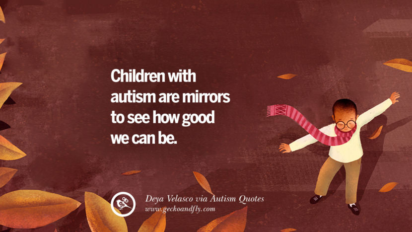 Children with autism are mirrors to see how good we can be. - Deya Velasco