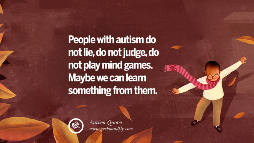 People with autism do not lie, do not judge, do not play mind games. Maybe we can learn something from them.