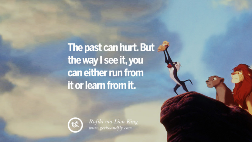 The past can hurt. But the way I see it, you can either run from it or learn from it. - Rafiki, Lion King Disney Quotes Dreams Friendship Family Love