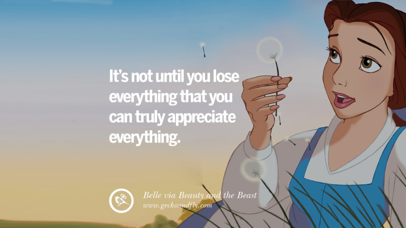 It's not until you lose everything that you can truly appreciate everything. - Belle, Beauty and the Beast Disney Quotes Dreams Friendship Family Love