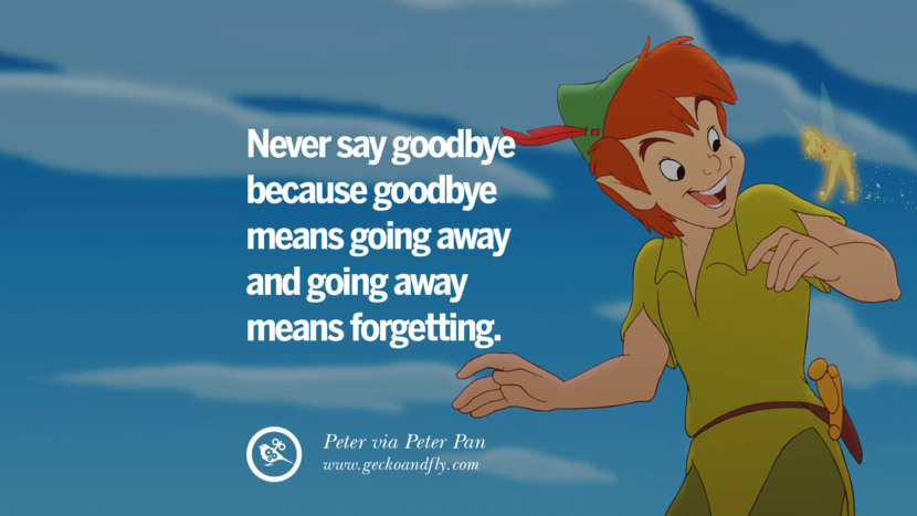 Never say goodbye because goodbye means going away and going away means forgetting. - Peter, Peter Pan Disney Quotes Dreams Friendship Family Love