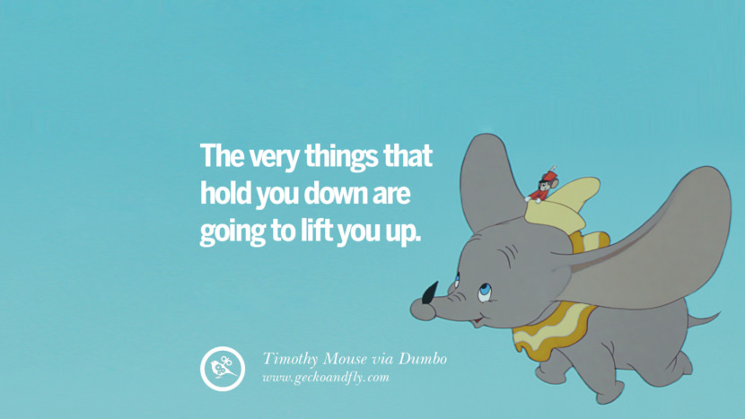 The very things that hold you down are going to lift you up. - Timothy Mouse, Dumbo Disney Quotes Dreams Friendship Family Love