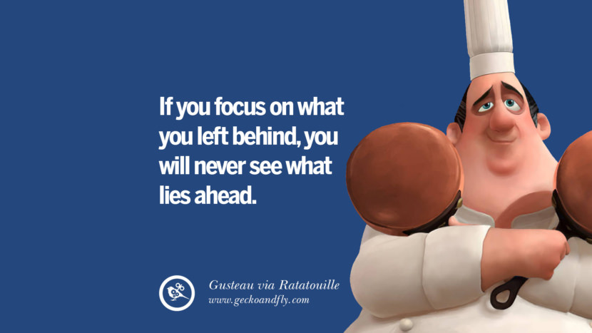 If you focus on what you left behind, you will never see what lies ahead. - Gusteau, Rataouville Disney Quotes Dreams Friendship Family Love