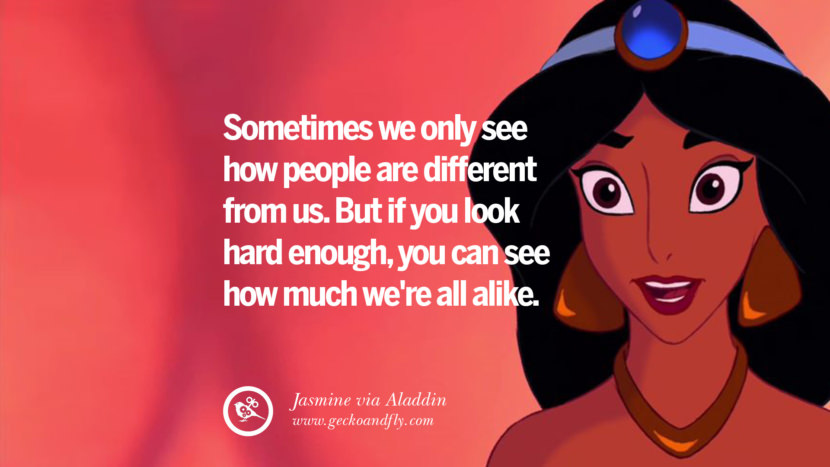 Sometimes we only see how people are different from us. But if you look hard enough, you can see how much we're all alike. - Jasmine, Aladdin Disney Quotes Dreams Friendship Family Love