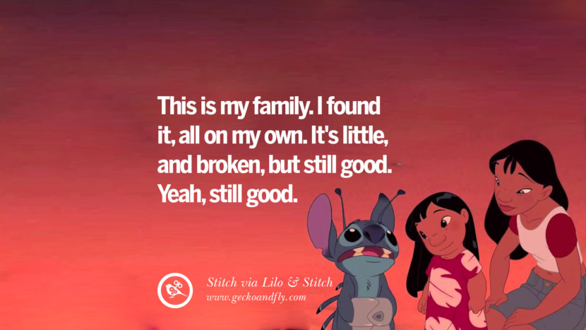 This is my family. I found it, all on my own. It's little, and broken, but still good. Yeah, still good. - Stitch, Lilo & Stitch Disney Quotes Dreams Friendship Family Love