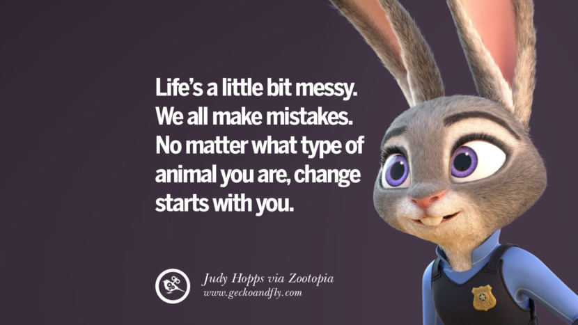 Life's a little bit messy. We all make mistakes. No matter what type of animal you are, change starts with you. - Judy Hopps, Zootopia Disney Quotes Dreams Friendship Family Love