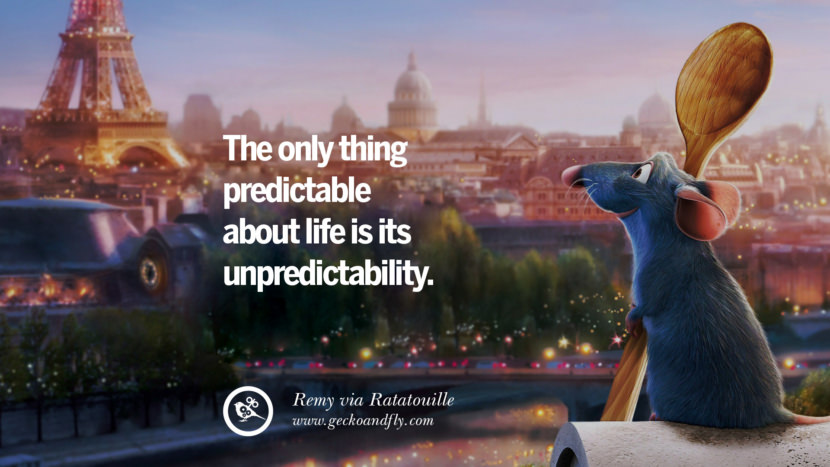 The only thing predictable about life is its unpredictability. - Remy, Ratatouville Disney Quotes Dreams Friendship Family Love