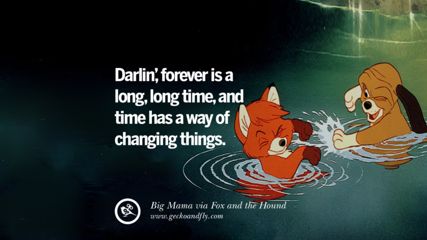 Darlin', forever is a long, long time, and time has a way of changing things. - Big Mamma, Fox and the Hound Disney Quotes Dreams Friendship Family Love