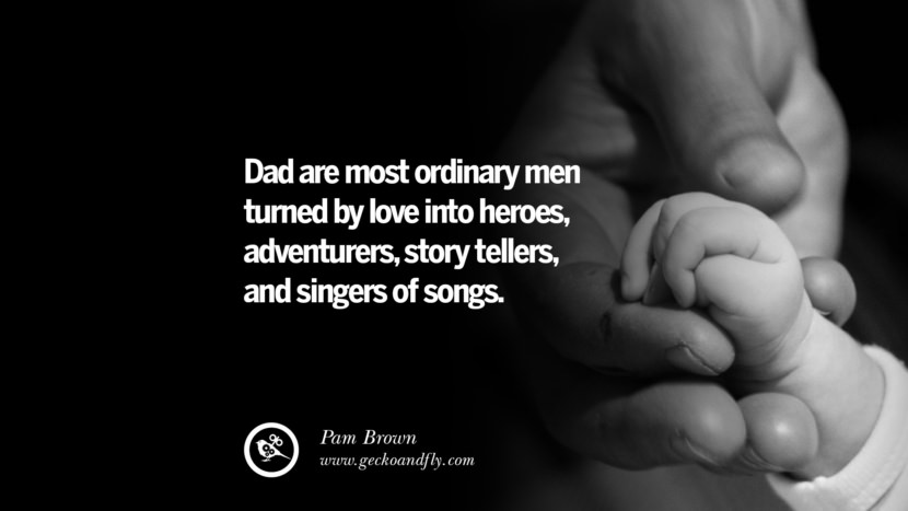 Dad are most ordinary men turned by love into heroes, adventurers, story tellers, and singers of songs. - Pam Brown Inspiring Funny Father's Day Quotes Fatherhood card messages