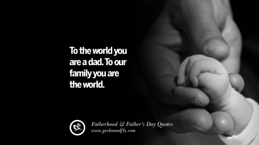 To the world you are a dad. To our family you are the world. Inspiring Funny Father's Day Quotes Fatherhood card messages