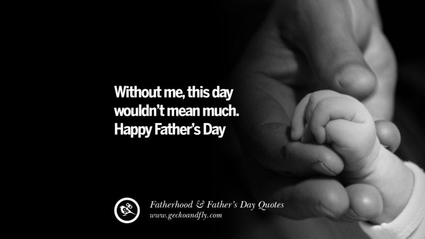 Without me, this day wouldn't mean much. Happy Father's Day. Inspiring Funny Father's Day Quotes Fatherhood card messages