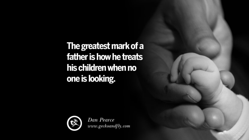 The greatest mark of a father is how he treats his children when no one is looking. - Dan Pearce Inspiring Funny Father's Day Quotes Fatherhood card messages