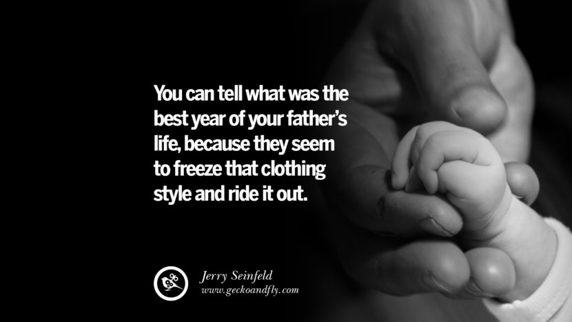 You can tell what was the best year of your father's life, because they seem to freeze that clothing style and ride it out. - Jerry Seinfeld Inspiring Funny Father's Day Quotes Fatherhood card messages