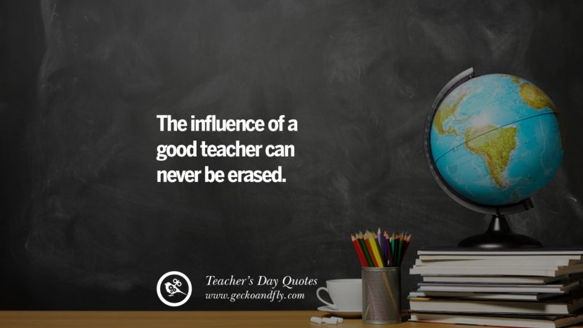 The influence of a good teacher can never be erased. Happy Teachers' Day Quotes & Card Messages