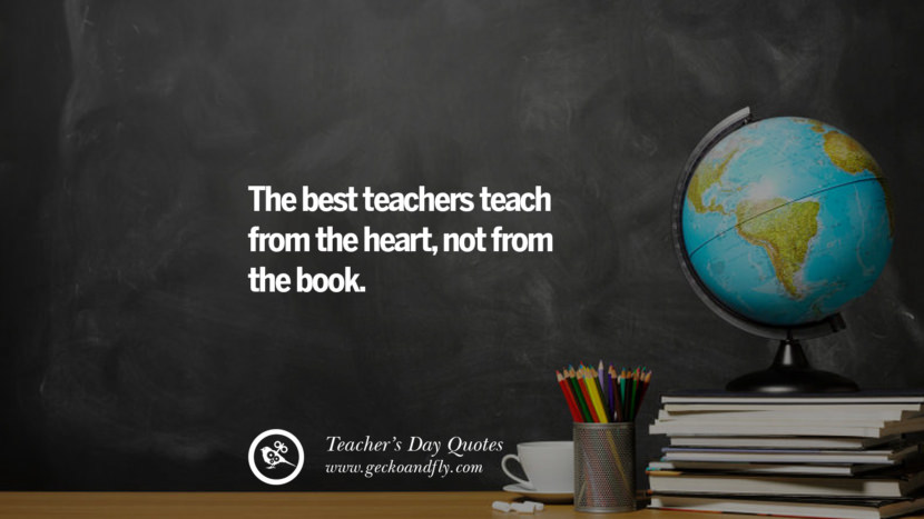 The best teachers teach from the heart, not from the book. Happy Teachers' Day Quotes & Card Messages