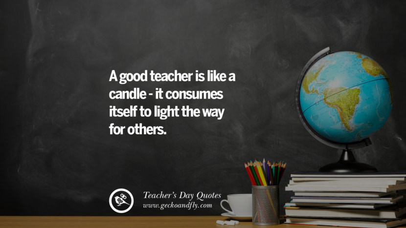A good teacher is like a candle - it consumes itself to light the way for others. Happy Teachers' Day Quotes & Card Messages