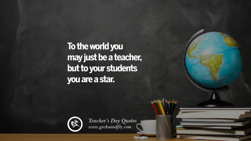 To the world you may just be a teacher, but to your students you are a star. Happy Teachers' Day Quotes & Card Messages